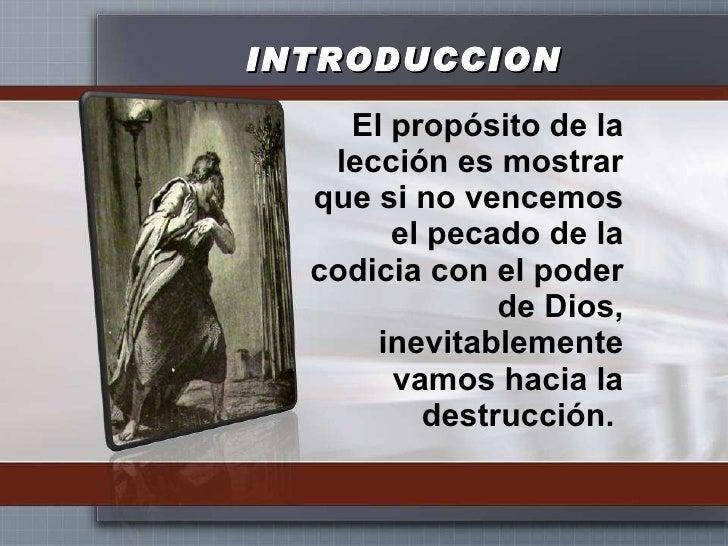 INTRODUCCION <ul><li>El propósito de la lección es mostrar que si no vencemos el pecado de la codicia con el poder de Dios...