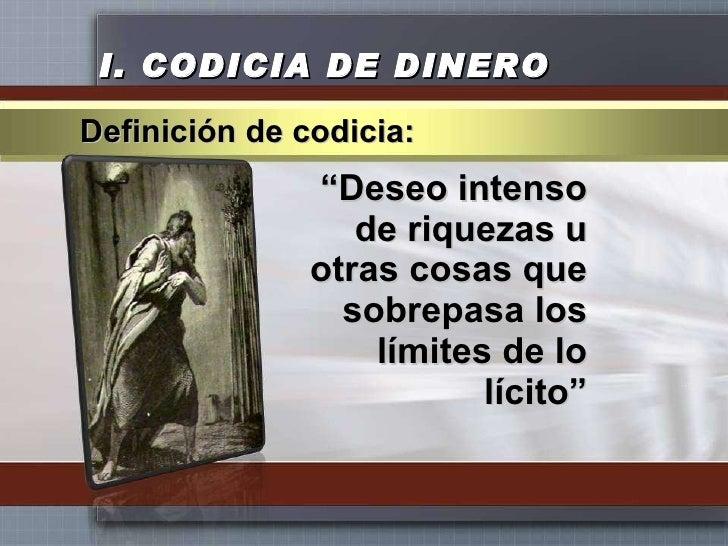 """I.  CODICIA DE DINERO <ul><li>"""" Deseo intenso de riquezas u otras cosas que sobrepasa los límites de lo lícito"""" </li></ul>..."""