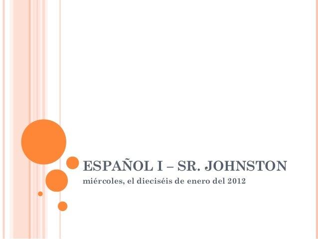 ESPAÑOL I – SR. JOHNSTONmiércoles, el dieciséis de enero del 2012