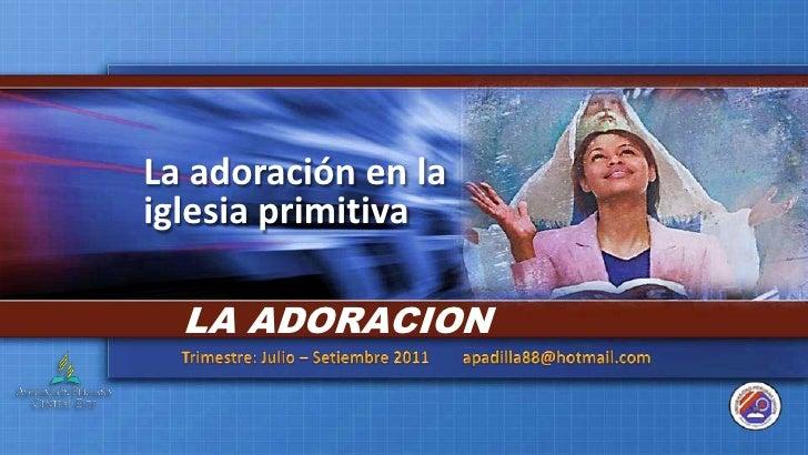 La adoración en la iglesia primitiva<br />LA ADORACION<br />Trimestre: Julio – Setiembre 2011        apadilla88@hotmail.co...