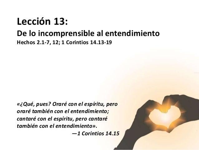 Lección 13: De lo incomprensible al entendimiento Hechos 2.1-7, 12; 1 Corintios 14.13-19 «¿Qué, pues? Oraré con el espír...