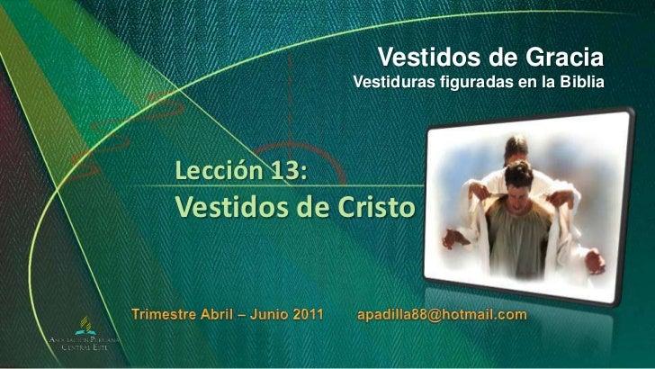 Vestidos de Gracia<br />Vestiduras figuradas en la Biblia<br />Lección 13:Vestidos de Cristo<br />Trimestre Abril – Junio ...