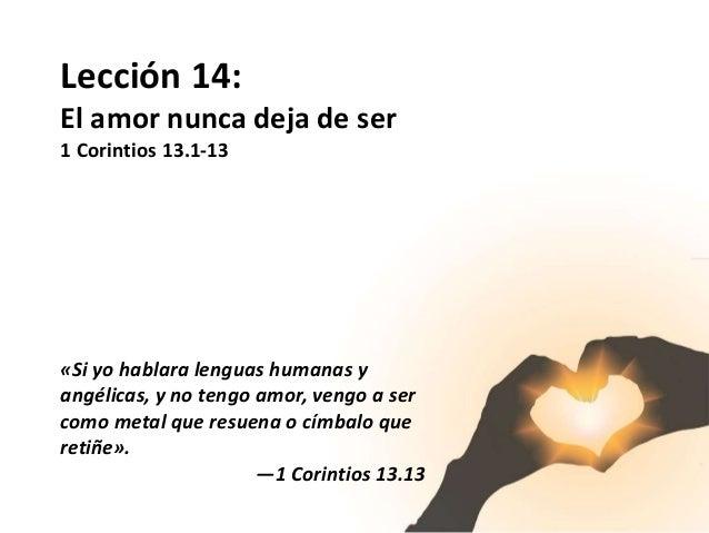 Lección 14: El amor nunca deja de ser 1 Corintios 13.1-13 «Si yo hablara lenguas humanas y angélicas, y no tengo amor, ven...