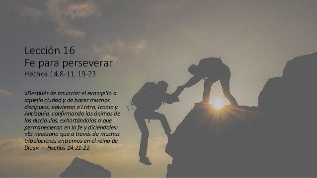 Lección 16 Fe para perseverar Hechos 14.8-11, 19-23 «Después de anunciar el evangelio a aquella ciudad y de hacer muchos d...