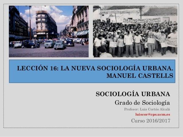 LECCIÓN 16: LA NUEVA SOCIOLOGÍA URBANA. MANUEL CASTELLS SOCIOLOGÍA URBANA Grado de Sociología Profesor: Luis Cortés Alcalá...