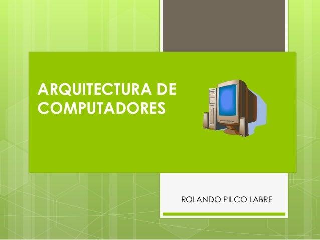 ARQUITECTURA DECOMPUTADORES                  ROLANDO PILCO LABRE