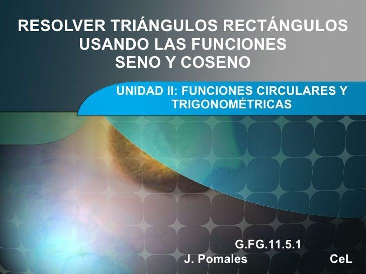 RESOLVER TRIÁNGULOS RECTÁNGULOS USANDO LAS FUNCIONES SENO Y COSENO UNIDAD II: FUNCIONES CIRCULARES Y TRIGONOMÉTRICAS G.FG....