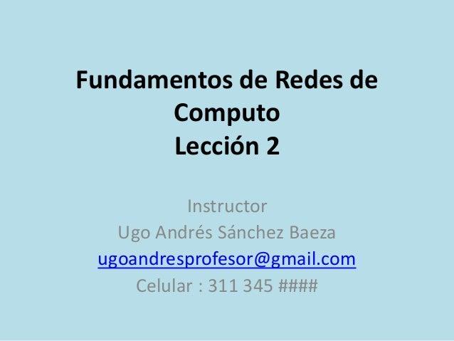 Fundamentos de Redes de  Computo  Lección 2  Instructor  Ugo Andrés Sánchez Baeza  ugoandresprofesor@gmail.com  Celular : ...