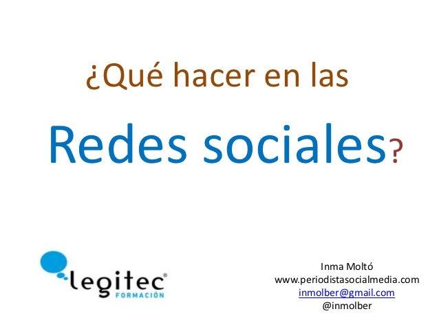 ¿Qué hacer en lasRedes sociales?                      Inma Moltó             www.periodistasocialmedia.com                ...