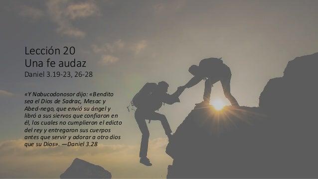 Lección 20 Una fe audaz Daniel 3.19-23, 26-28 «Y Nabucodonosor dijo: «Bendito sea el Dios de Sadrac, Mesac y Abed-nego, qu...