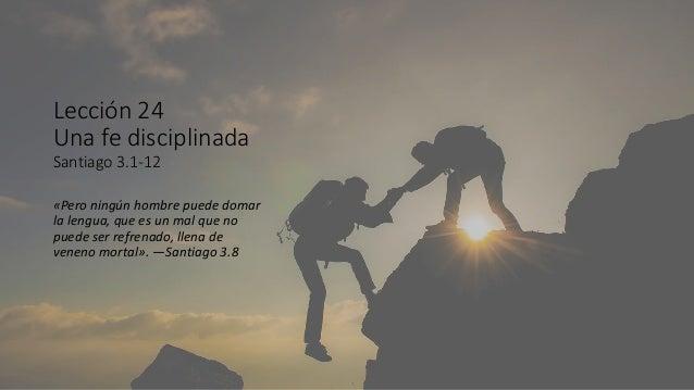 Lección 24 Una fe disciplinada Santiago 3.1-12 «Pero ningún hombre puede domar la lengua, que es un mal que no puede ser r...