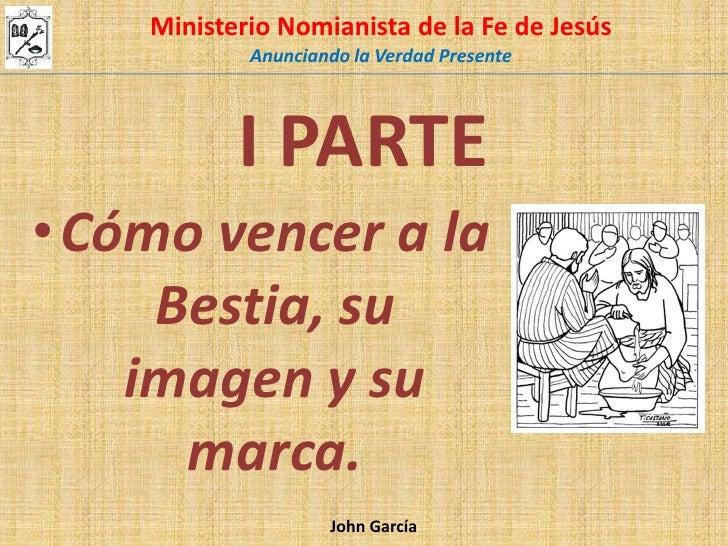 Ministerio Nomianista de la Fe de Jesús <br />Anunciando la Verdad Presente<br />I PARTE<br />Cómo vencer a la Bestia, su ...