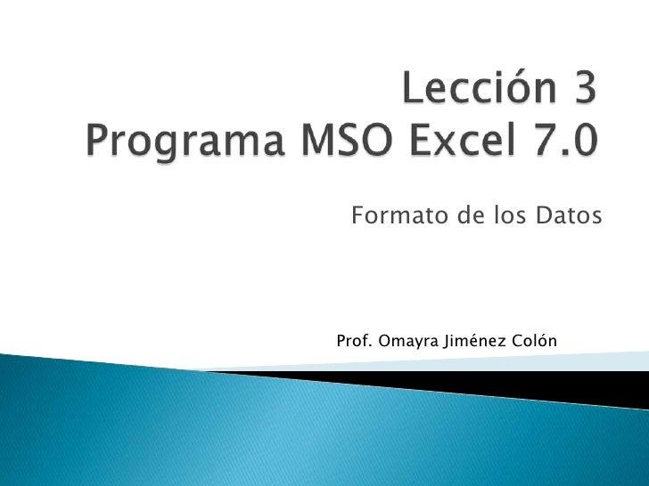 Lección 3Programa MSO Excel 7.0<br />Formato de los Datos<br />Prof. OmayraJiménez Colón<br />