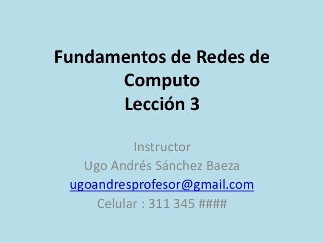 Fundamentos de Redes de  Computo  Lección 3  Instructor  Ugo Andrés Sánchez Baeza  ugoandresprofesor@gmail.com  Celular : ...