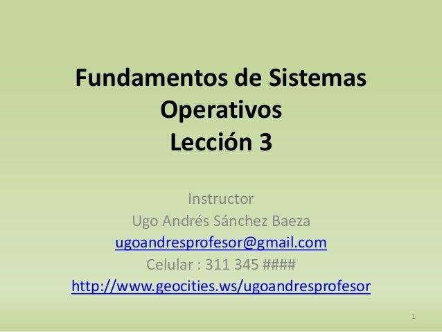 Fundamentos de Sistemas  Operativos  Lección 3  Instructor  Ugo Andrés Sánchez Baeza  ugoandresprofesor@gmail.com  Celular...