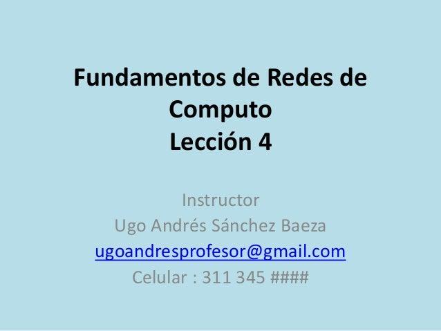 Fundamentos de Redes de Computo Lección 4 Instructor Ugo Andrés Sánchez Baeza ugoandresprofesor@gmail.com Celular : 311 34...