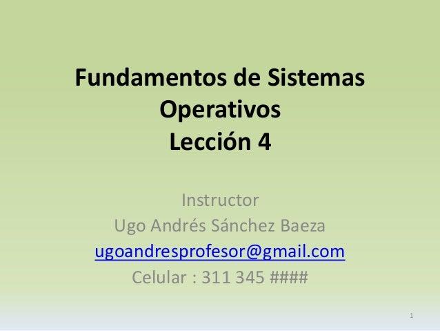 Fundamentos de Sistemas  Operativos  Lección 4  Instructor  Ugo Andrés Sánchez Baeza  ugoandresprofesor@gmail.com  Celular...
