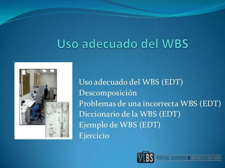Uso adecuado del WBS<br />Usoadecuado del WBS (EDT)<br />Descomposición<br />Problemas de unaincorrecta WBS (EDT)<br />Dic...