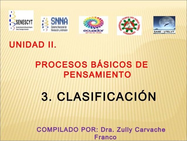 UNIDAD II.     PROCESOS BÁSICOS DE         PENSAMIENTO      3. CLASIFICACIÓN     COMPILADO POR: Dra. Zully Carvache       ...