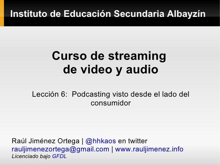Instituto de Educación Secundaria Albayzín Curso de streaming  de video y audio Lección 6:  Podcasting visto desde el lado...