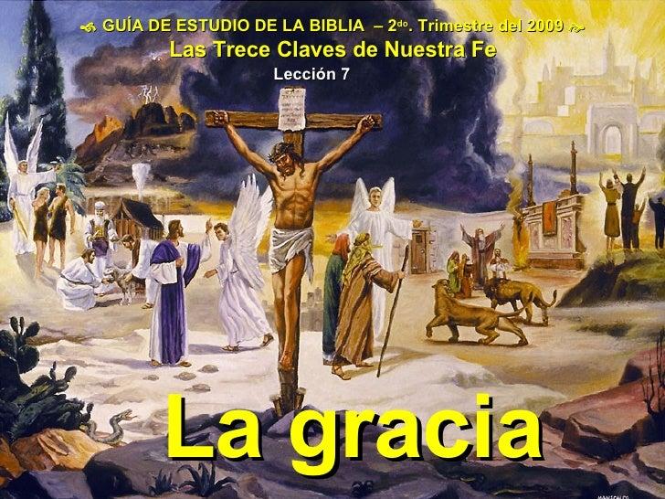    GUÍA DE ESTUDIO DE LA BIBLIA  – 2 do . Trimestre del 2009   Las Trece Claves de Nuestra Fe Lección 7 La gracia