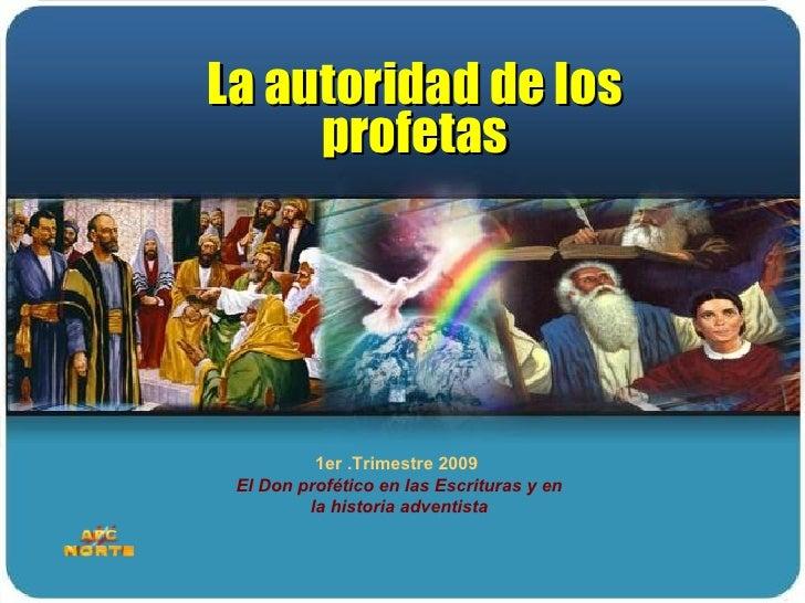 1er .Trimestre 2009  El Don profético en las Escrituras y en la historia adventista La autoridad de los profetas