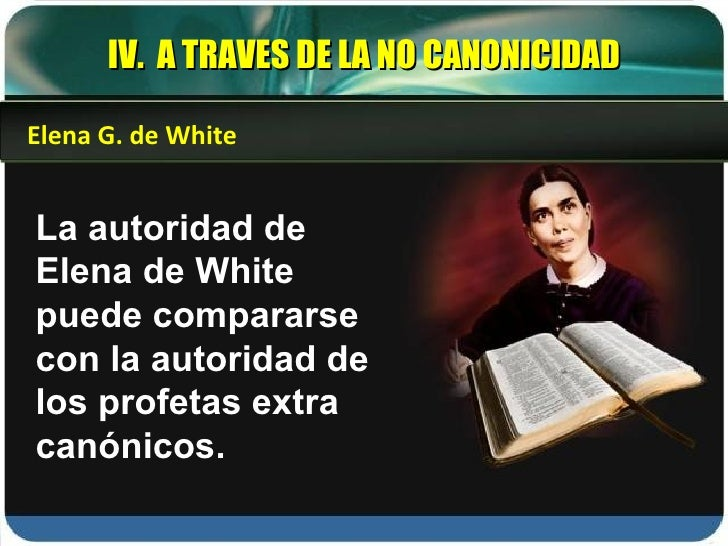 La autoridad de Elena de White puede compararse con la autoridad de los profetas extra canónicos. Elena G. de White IV.  A...