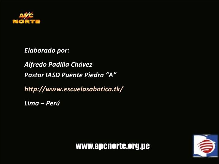 """Elaborado por: Alfredo Padilla Chávez Pastor IASD Puente Piedra """"A"""" http://www.escuelasabatica.tk/ Lima – Perú www.apcnort..."""