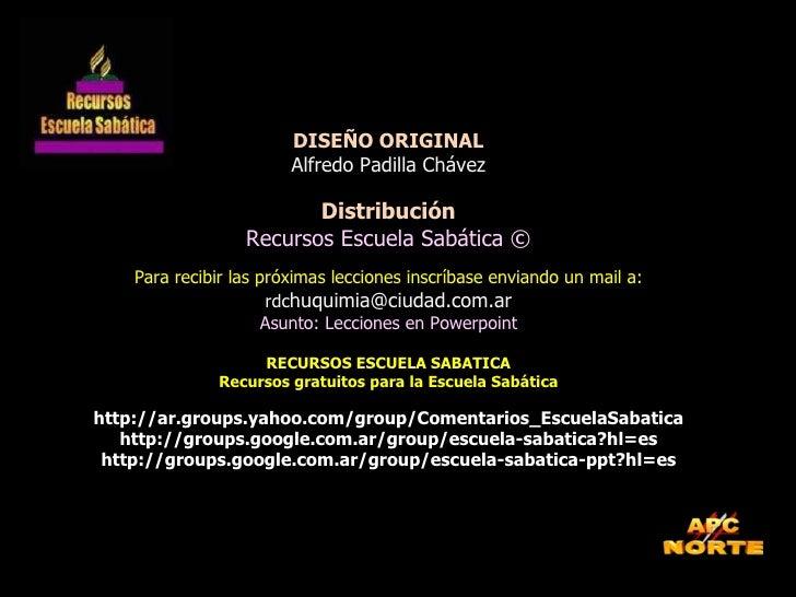 DISEÑO ORIGINAL Alfredo Padilla Chávez Distribución Recursos Escuela Sabática © Para recibir las próximas lecciones inscrí...