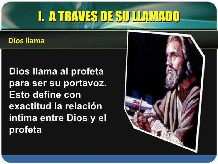 I.  A TRAVES DE SU LLAMADO Dios llama al profeta para ser su portavoz. Esto define con exactitud la relación íntima entre ...