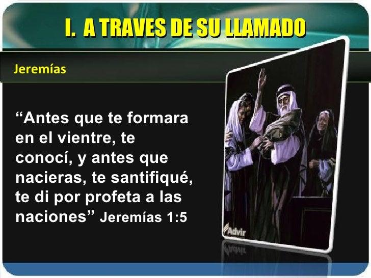 """I.  A TRAVES DE SU LLAMADO """" Antes que te formara en el vientre, te conocí, y antes que nacieras, te santifiqué, te di por..."""