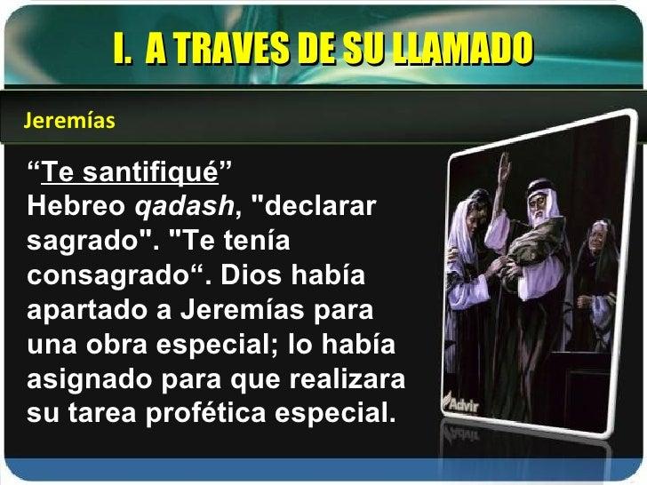 """I.  A TRAVES DE SU LLAMADO """" Te santifiqué """" Hebreo  qadash , """"declarar sagrado"""". """"Te tenía consagrado"""". Di..."""