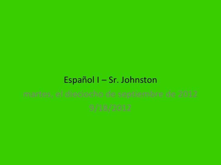 Español I – Sr. Johnstonmartes, el dieciocho de septiembre de 2012                 9/18/2012