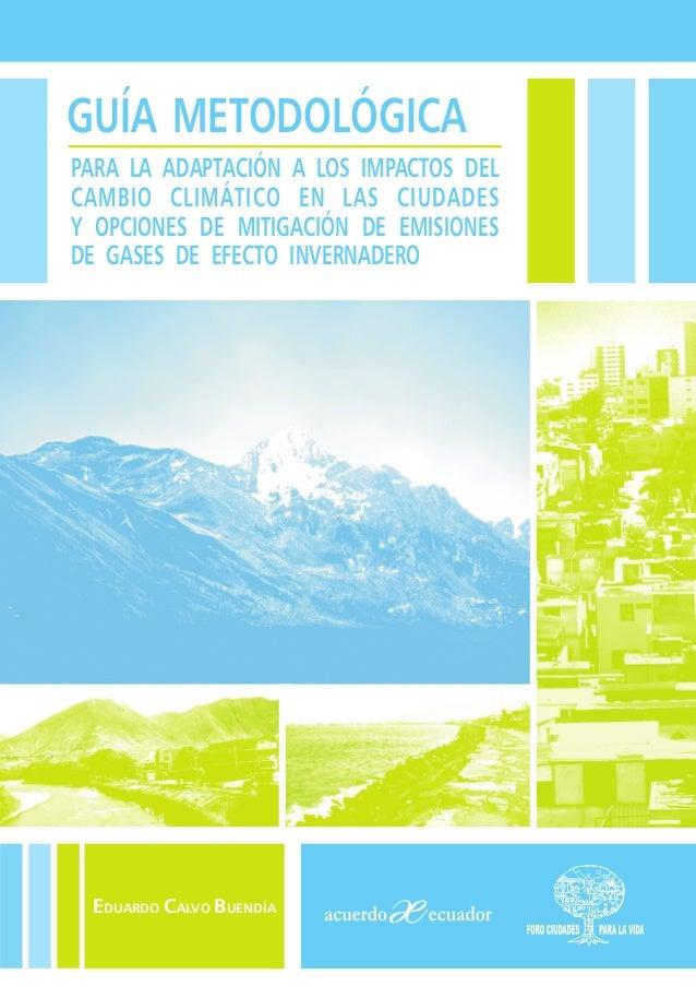 GUÍA METODOLÓGICAPARA LA ADAPTACIÓN A LOS IMPACTOS DELCAMBIO CLIMÁTICO EN LAS CIUDADESY OPCIONES DE MITIGACIÓN DE EMISIONE...