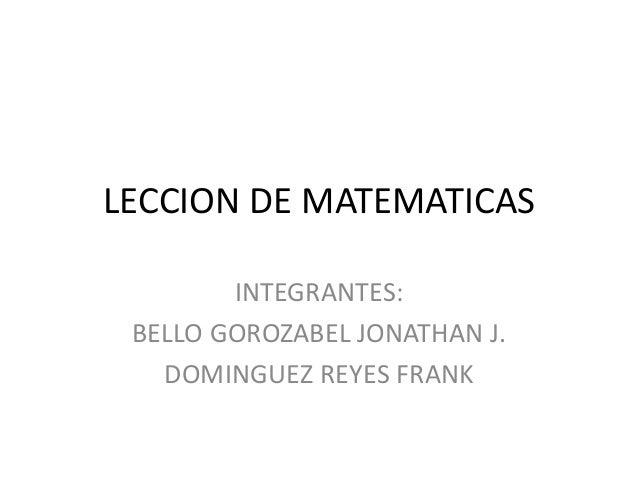 LECCION DE MATEMATICAS INTEGRANTES: BELLO GOROZABEL JONATHAN J. DOMINGUEZ REYES FRANK