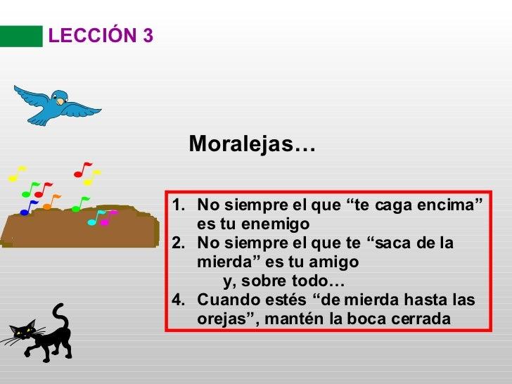 """LECCIÓN 3 Moralejas… <ul><li>No siempre el que """"te caga encima"""" es tu enemigo </li></ul><ul><li>No siempre el que te """"saca..."""