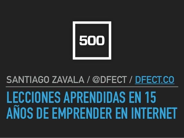 LECCIONES APRENDIDAS EN 15 AÑOS DE EMPRENDER EN INTERNET SANTIAGO ZAVALA / @DFECT / DFECT.CO