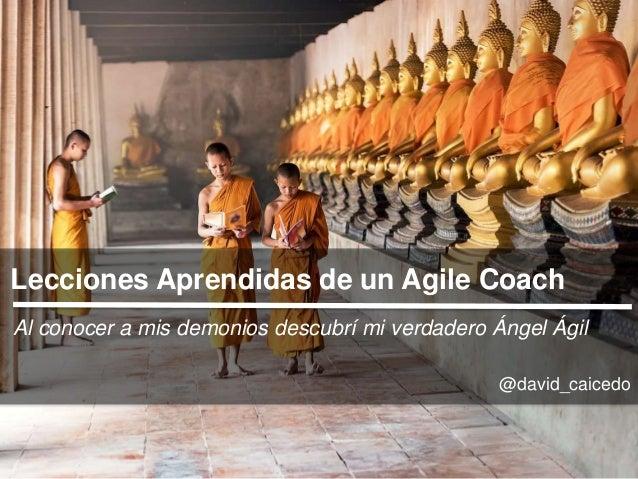 Lecciones Aprendidas de un Agile Coach Al conocer a mis demonios descubrí mi verdadero Ángel Ágil @david_caicedo