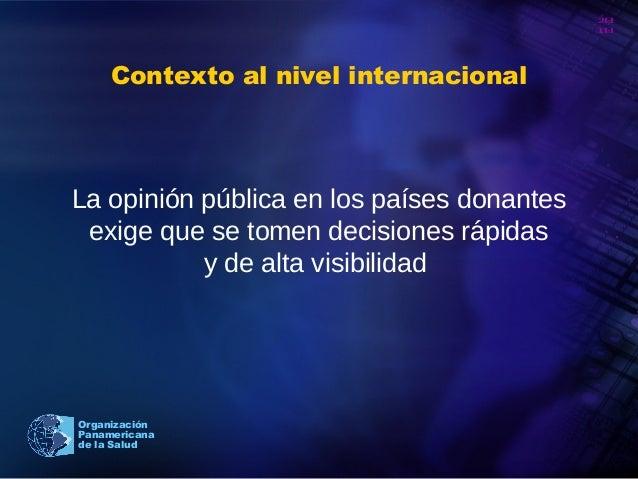 20 10 Organización Panamericana de la Salud Contexto al nivel internacional La opinión pública en los países donantes exig...