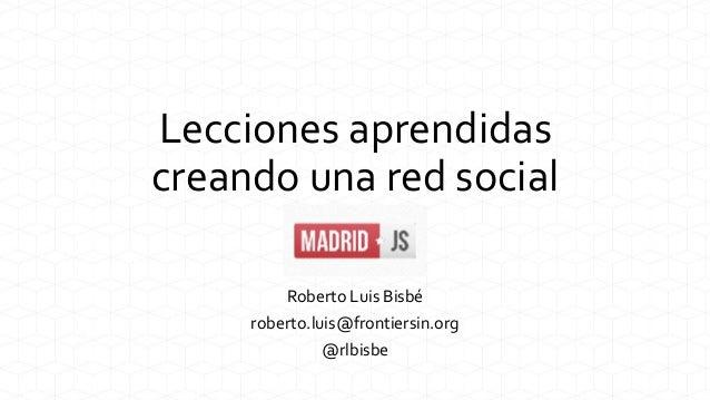 Lecciones aprendidas creando una red social Roberto Luis Bisbé roberto.luis@frontiersin.org @rlbisbe