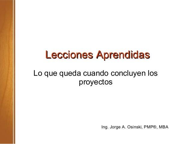 Lecciones AprendidasLecciones Aprendidas Lo que queda cuando concluyen los proyectos Ing. Jorge A. Osinski, PMP®, MBA