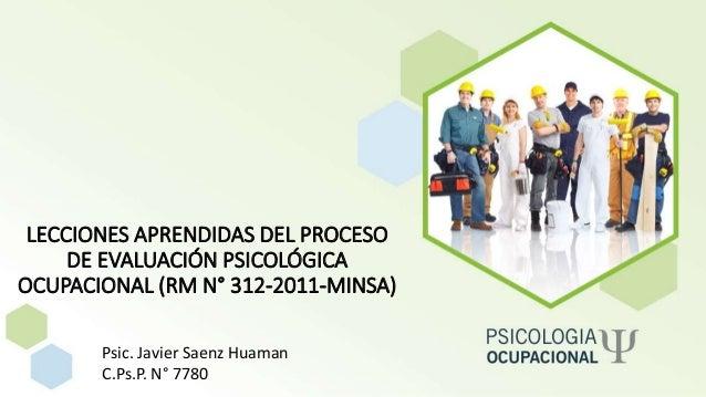 Psic. Javier Saenz Huaman C.Ps.P. N° 7780 LECCIONES APRENDIDAS DEL PROCESO DE EVALUACIÓN PSICOLÓGICA OCUPACIONAL (RM N° 31...