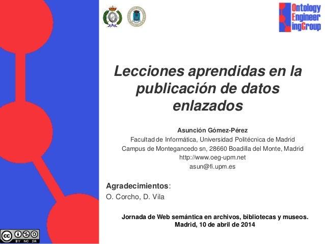 Lecciones aprendidas en la publicación de datos enlazados Asunción Gómez-Pérez Facultad de Informática, Universidad Polité...
