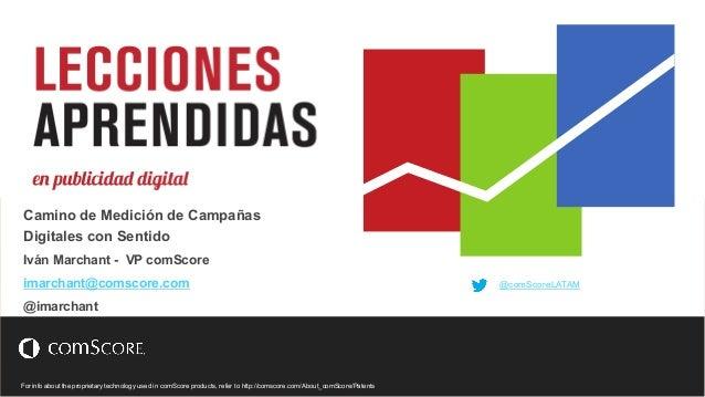 Camino de Medición de Campañas  Digitales con Sentido  Iván Marchant - VP comScore  imarchant@comscore.com  @imarchant  Fo...