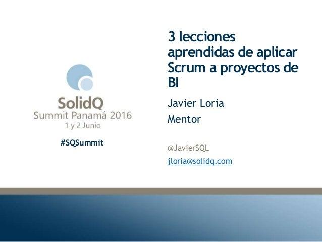 #SQSummit 3 lecciones aprendidas de aplicar Scrum a proyectos de BI @JavierSQL jloria@solidq.com Javier Loria Mentor