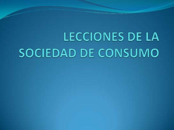 LECCIONES DE LA SOCIEDAD DE CONSUMO<br />