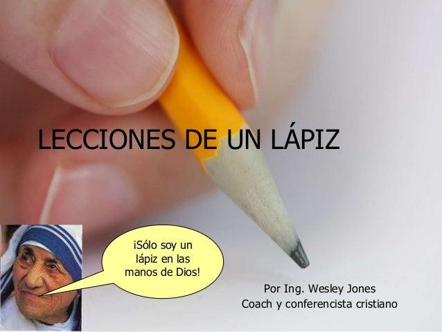 Por Ing. Wesley Jones Coach y conferencista cristiano LECCIONES DE UN LÁPIZ ¡Sólo soy un lápiz en las manos de Dios!