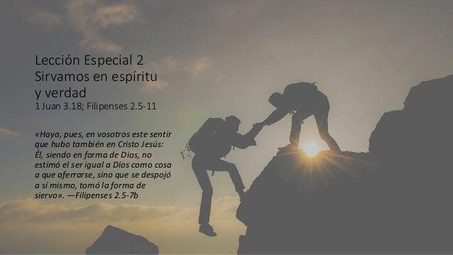 Lección Especial 2 Sirvamos en espíritu y verdad 1 Juan 3.18; Filipenses 2.5-11 «Haya, pues, en vosotros este sentir que h...