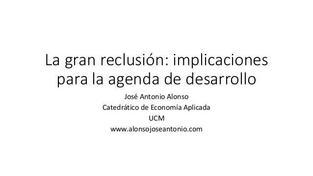 La gran reclusión: implicaciones para la agenda de desarrollo José Antonio Alonso Catedrático de Economía Aplicada UCM www...