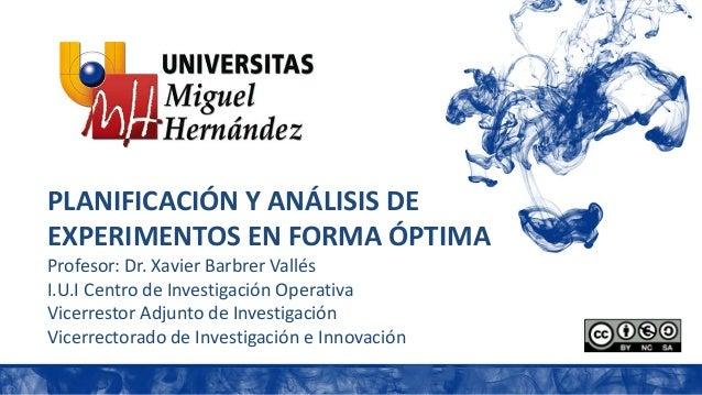 PLANIFICACIÓN Y ANÁLISIS DE EXPERIMENTOS EN FORMA ÓPTIMA Profesor: Dr. Xavier Barbrer Vallés I.U.I Centro de Investigación...